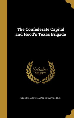The Confederate Capital and Hood's Texas Brigade - Winkler, Angelina Virginia Walton 1842- (Creator)