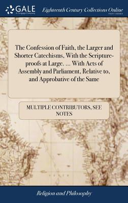 The Confession of Faith, the Larger and Shorter Catechisms, with the Scripture-Proofs at Large. ... with Acts of Assembly and Parliament, Relative To, and Approbative of the Same - Multiple Contributors