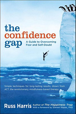 The Confidence Gap: A Guide to Overcoming Fear and Self-Doubt - Harris, Russ, and Hayes, Steven, PH.D. (Foreword by)