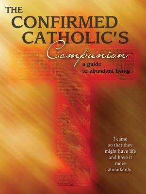 The Confirmed Catholic's Companion: A Guide to Abundant Living - Glavich, Mary Kathleen, Sister