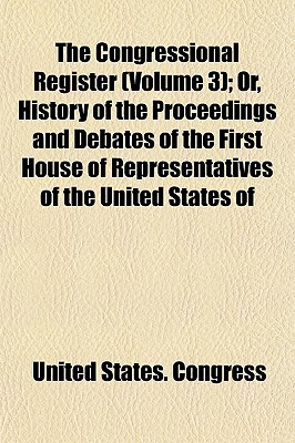 The Congressional Register (Volume 3); Or, History of the Proceedings and Debates of the First House of Representatives of the United States of - Congress, United States, Professor