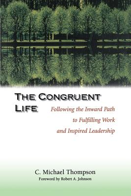 The Congruent Life: Following the Inward Path to Fulfilling Work and Inspired Leadership - Thompson, C Michael