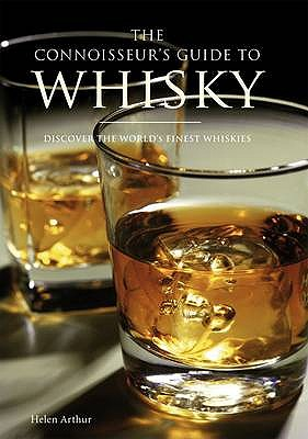 The Connoisseur's Guide to Whisky: Discover the World's Finest Whiskies - Arthur, Helen