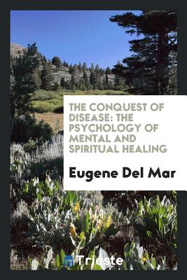 The Conquest of Disease: The Psychology of Mental and Spiritual Healing - Del Mar, Eugene