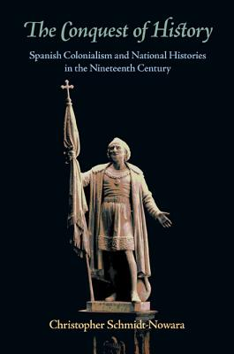 The Conquest of History: Spanish Colonialism and National Histories in the Nineteenth Century - Schmidt-Nowara, Christopher