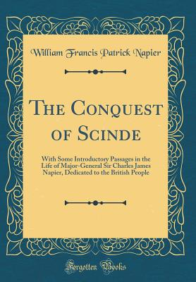 The Conquest of Scinde: With Some Introductory Passages in the Life of Major-General Sir Charles James Napier, Dedicated to the British People (Classic Reprint) - Napier, William Francis Patrick, Sir