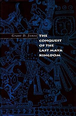 The Conquest of the Last Maya Kingdom - Jones, Grant D