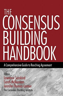 The Consensus Building Handbook: A Comprehensive Guide to Reaching Agreement - Susskind, Lawrence E., and McKearnen, Sarah, and Thomas-Lamar, Jennifer