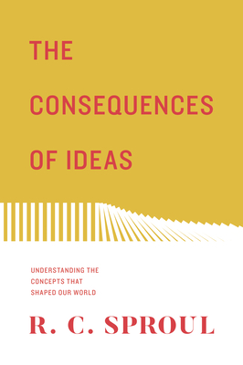 The Consequences of Ideas: Understanding the Concepts That Shaped Our World - Sproul, R C