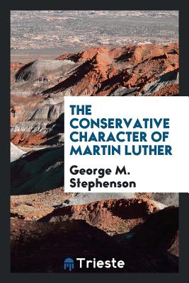 The Conservative Character of Martin Luther - Stephenson, George M