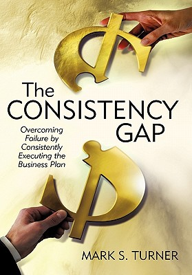 The Consistency Gap: Overcoming Failure in Consistently Executing the Business Plan - Turner, Mark S