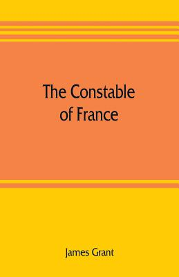 The Constable of France; and other military historiettes - Grant, James