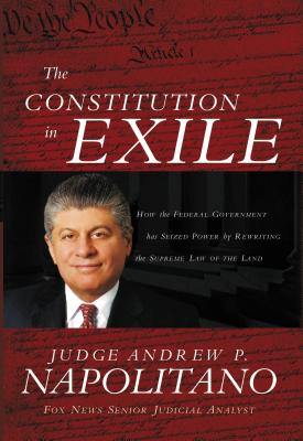 The Constitution in Exile: How the Federal Government Has Seized Power by Rewriting the Supreme Law of the Land - Napolitano, Andrew P