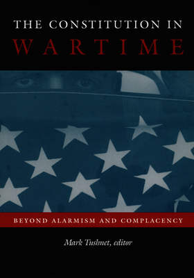 The Constitution in Wartime: Beyond Alarmism and Complacency - Tushnet, Mark (Editor)