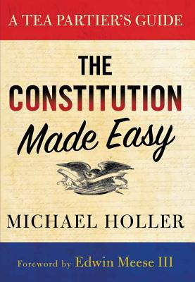The Constitution Made Easy: A Tea Partier's Guide - Holler, Michael, and Meese, Edwin, III (Foreword by)