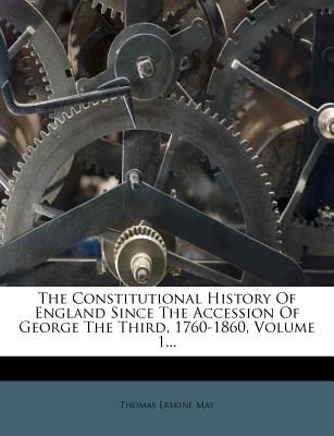 The constitutional history of England since the accession of George the Third, 1760-1860 - May, Thomas Erskine