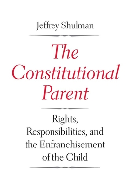 The Constitutional Parent: Rights, Responsibilities, and the Enfranchisement of the Child - Shulman, Jeffrey