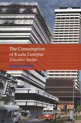 The Consumption of Kuala Lumpur - Sardar, Ziauddin, Professor