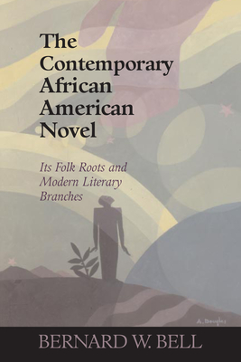 The Contemporary African American Novel: Its Folk Roots and Modern Literary Branches - Bell, Bernard W