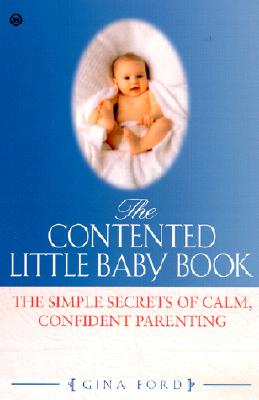 The Contented Little Baby Book: The Simple Secrets of Calm, Confident Parenting - Ford, Gina