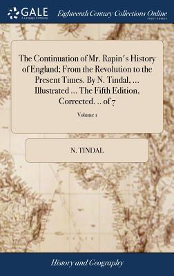 The Continuation of Mr. Rapin's History of England; From the Revolution to the Present Times. by N. Tindal, ... Illustrated ... the Fifth Edition, Corrected. .. of 7; Volume 1 - Tindal, N