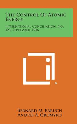 The Control of Atomic Energy: International Conciliation, No. 423, September, 1946 - Baruch, Bernard M, and Gromyko, Andrei a, and Evatt, Herbert V