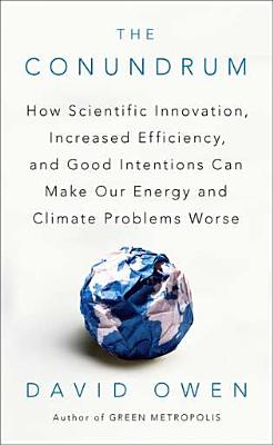 The Conundrum: How Scientific Innovation, Increased Efficiency, and Good Intentions Can Make Our Energy and Climate Problems Worse - Owen, David, Lord