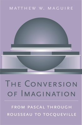 The Conversion of Imagination: From Pascal Through Rousseau to Tocqueville - Maguire, Matthew W