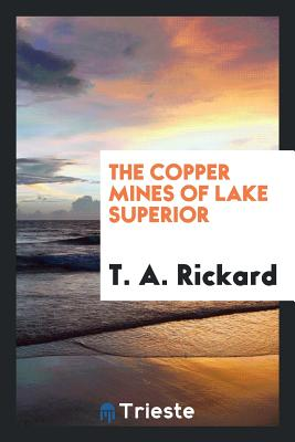 The Copper Mines of Lake Superior - Rickard, T a