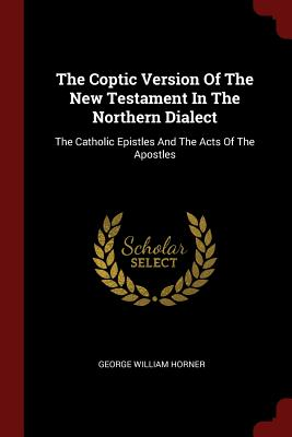 The Coptic Version of the New Testament in the Northern Dialect: The Catholic Epistles and the Acts of the Apostles - Horner, George William