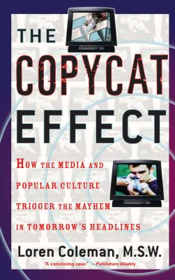 The Copycat Effect: How the Media and Popular Culture Trigger the Mayhem in Tomorrow's Headlines - Coleman, Loren L