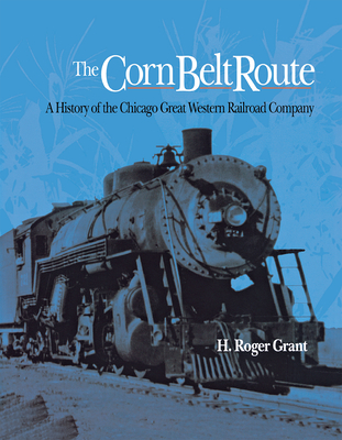 The Corn Belt Route: A History of the Chicago Great Western Railroad Company - Grant, H Roger