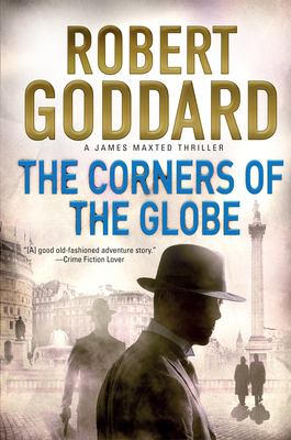 The Corners of the Globe: A James Maxted Thriller - Goddard, Robert