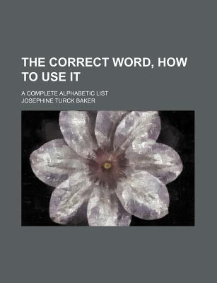The Correct Word, How to Use It; A Complete Alphabetic List - Baker, Josephine Turck