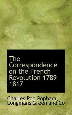 The Correspondence on the French Revolution 1789 1817 - Popham, Charles Pop, and Longman Green & Co (Creator), and Longmans (Creator)