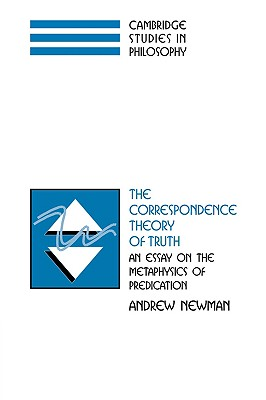 The Correspondence Theory of Truth: An Essay on the Metaphysics of Predication - Newman, Andrew, and Sosa, Ernest (Editor), and Dancy, Jonathan (Editor)