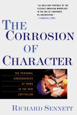 The Corrosion of Character: The Personal Consequences of Work in the New Capitalism - Sennett, Richard, Professor