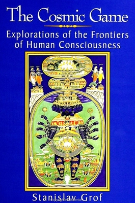 The Cosmic Game: Explorations of the Frontiers of Human Consciousness - Grof, Stanislav, M.D.