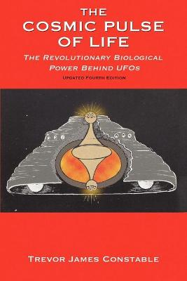 The Cosmic Pulse of Life: The Revolutionary Biological Power Behind UFOs - Constable, Trevor James