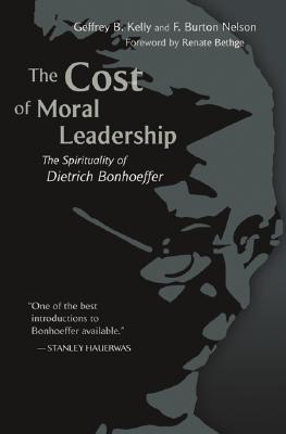 The Cost of Moral Leadership: The Spirituality of Dietrich Bonhoeffer - Kelly, Geffrey B