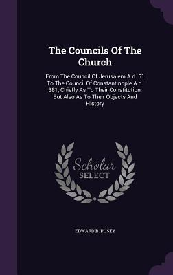 The Councils of the Church: From the Council of Jerusalem A.D. 51 to the Council of Constantinople A.D. 381, Chiefly as to Their Constitution, But Also as to Their Objects and History - Pusey, Edward B