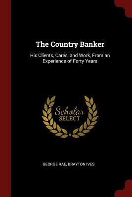 The Country Banker: His Clients, Cares, and Work, from an Experience of Forty Years - Rae, George, and Ives, Brayton