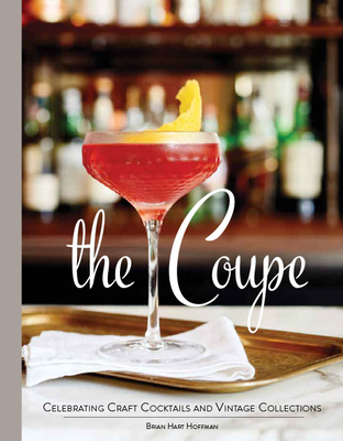 The Coupe: Celebrating Craft Cocktails and Vintage Collections - Hoffman, Brian Hart (Editor)