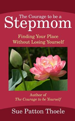 The Courage to Be a Stepmom: Finding Your Place Without Losing Yourself - Thoele, Sue Patton