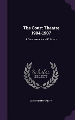 The Court Theatre 1904-1907: A Commentary and Criticism - MacCarthy, Desmond