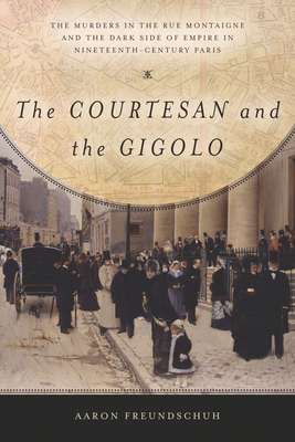 The Courtesan and the Gigolo: The Murders in the Rue Montaigne and the Dark Side of Empire in Nineteenth-Century Paris - Freundschuh, Aaron
