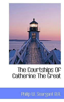 The Courtships of Catherine the Great - Seargant, Philip W