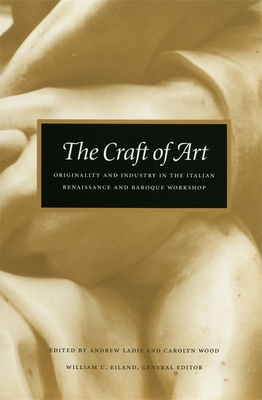 The Craft of Art: Originality and Industry in the Italian Renaissance and Baroque Workshop - Ladis, Andrew (Editor), and Wood, Carolyn (Editor), and Eiland, William U (Editor)