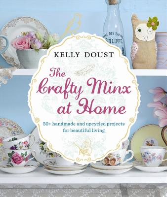 The Crafty Minx at Home: 50+ Handmade & Upcycled Projects for Living - Doust, Kelly