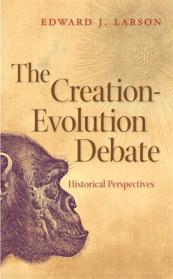The Creation-Evolution Debate: Historical Perspectives - Larson, Edward J, J.D., PH.D.